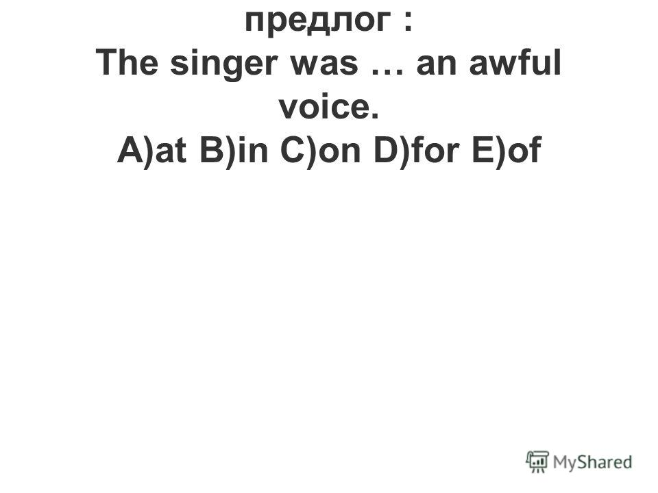15.Вставьте необходимый предлог : The singer was … an awful voice. A)at B)in C)on D)for E)of