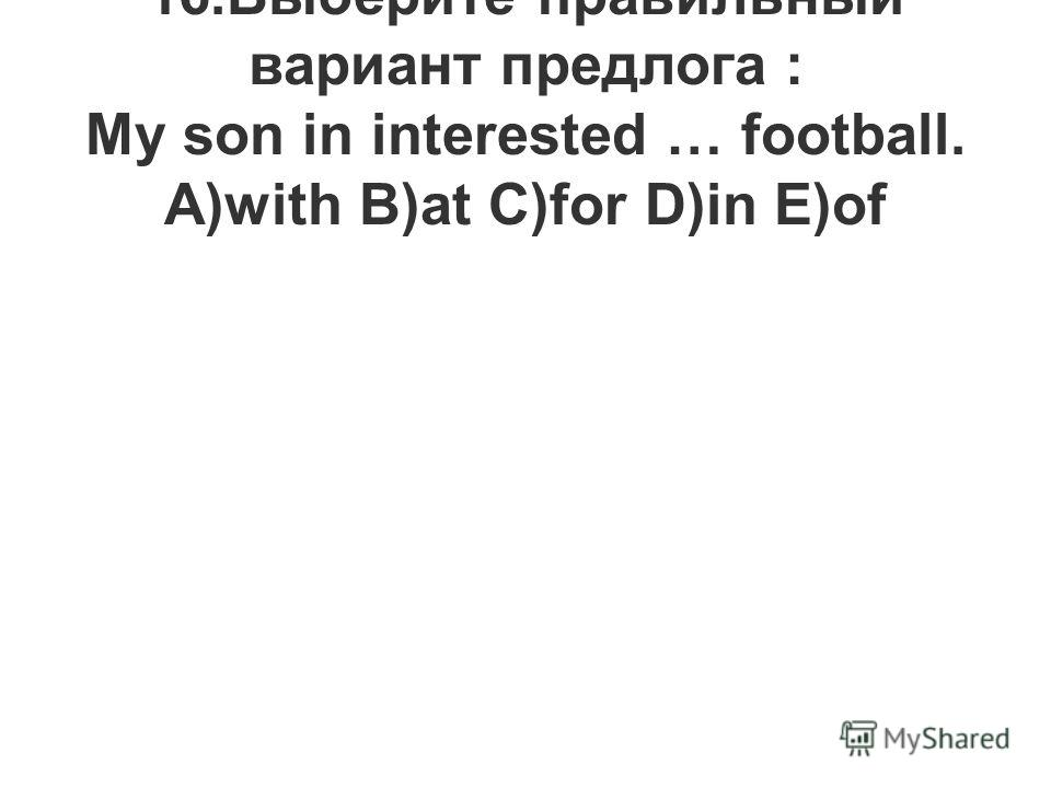 16.Выберите правильный вариант предлога : My son in interested … football. A)with B)at C)for D)in E)of