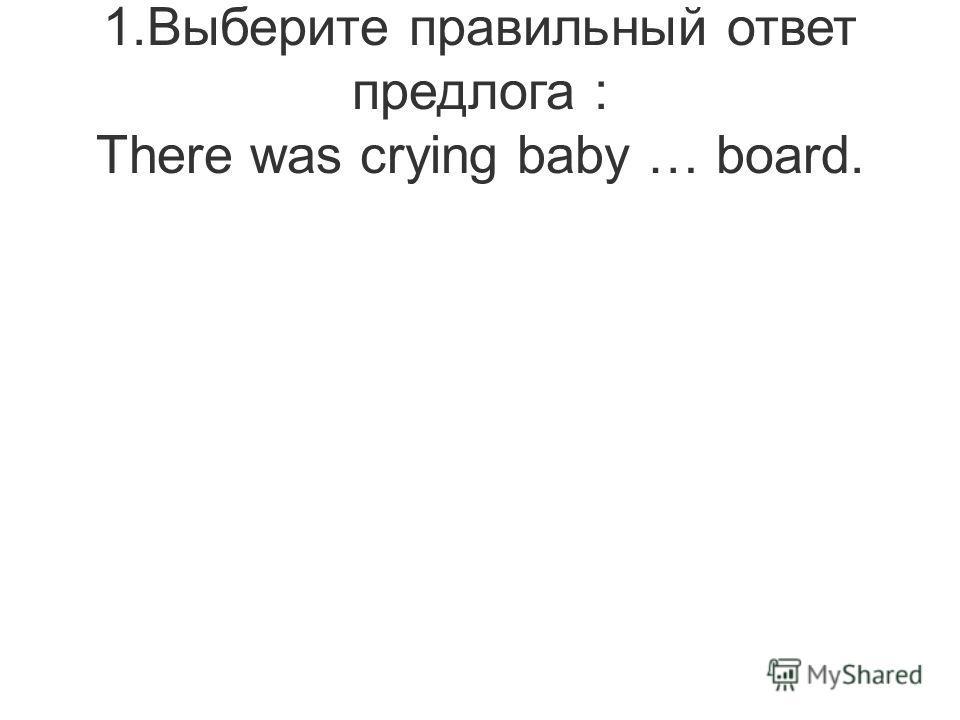 1.Выберите правильный ответ предлога : There was crying baby … board.
