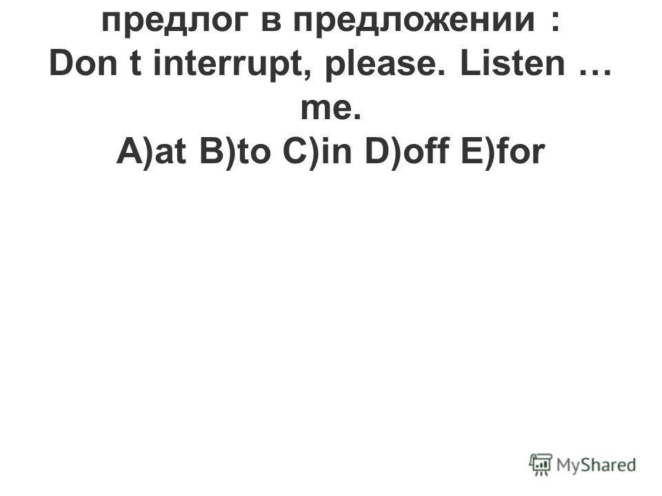 19.Вставьте необходимый предлог в предложении : Don t interrupt, please. Listen … me. A)at B)to C)in D)off E)for