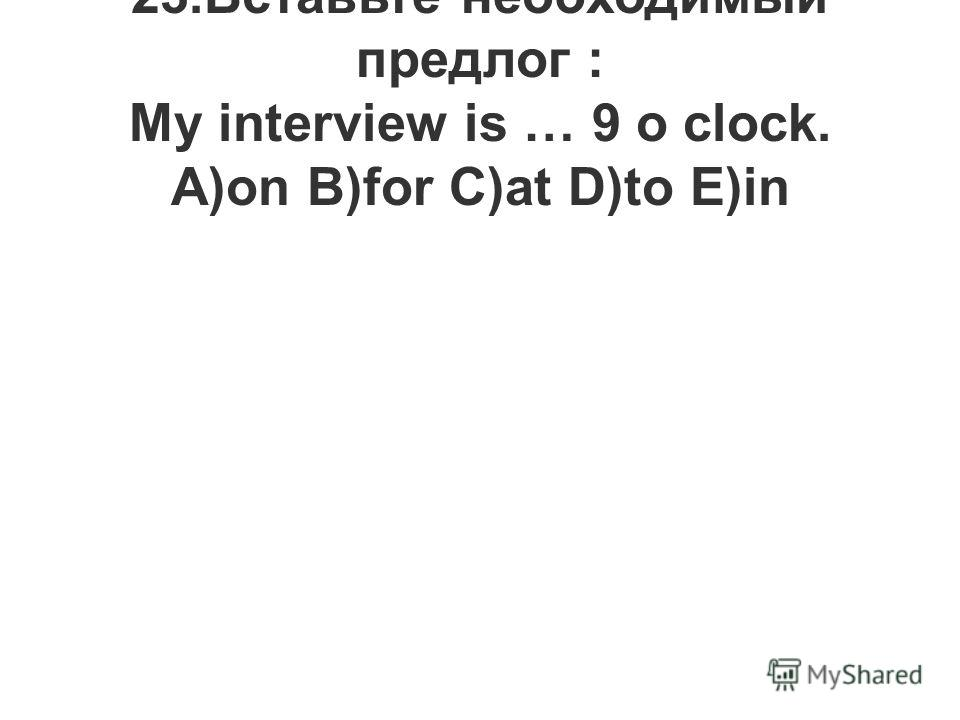 23.Вставьте необходимый предлог : My interview is … 9 o clock. A)on B)for C)at D)to E)in