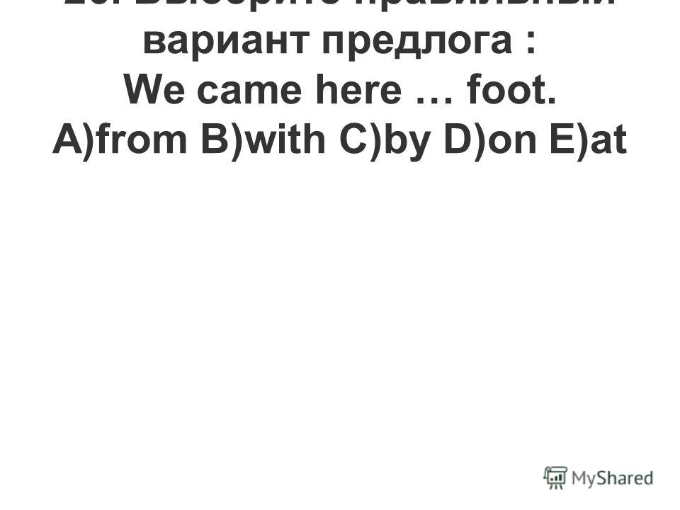 26. Выберите правильный вариант предлога : We came here … foot. A)from B)with C)by D)on E)at