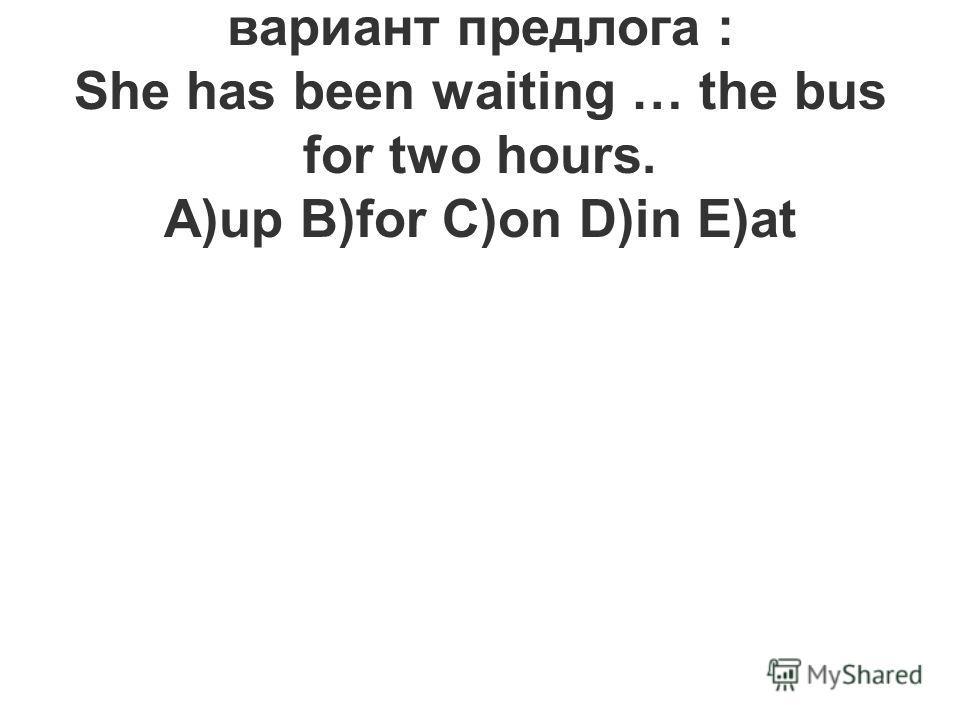 2.Выберите правильный вариант предлога : She has been waiting … the bus for two hours. A)up B)for C)on D)in E)at