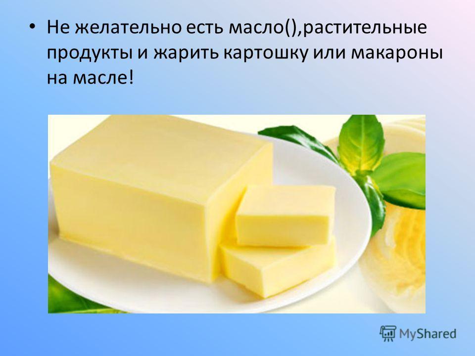 Не желательно есть масло(),растительные продукты и жарить картошку или макароны на масле!