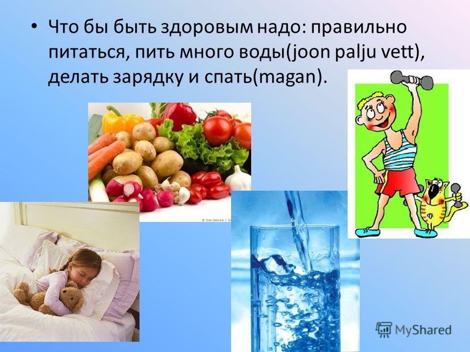 Что бы быть здоровым надо: правильно питаться, пить много воды(joon palju vett), делать зарядку и спать(magan).