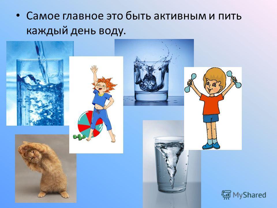 Самое главное это быть активным и пить каждый день воду.