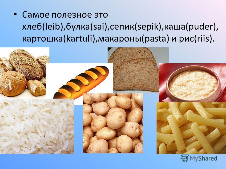 Самое полезное это хлеб(leib),булка(sai),сепик(sepik),каша(puder), картошка(kartuli),макароны(pasta) и рис(riis).