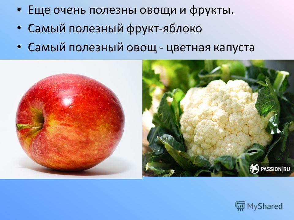 Еще очень полезны овощи и фрукты. Самый полезный фрукт-яблоко Самый полезный овощ - цветная капуста