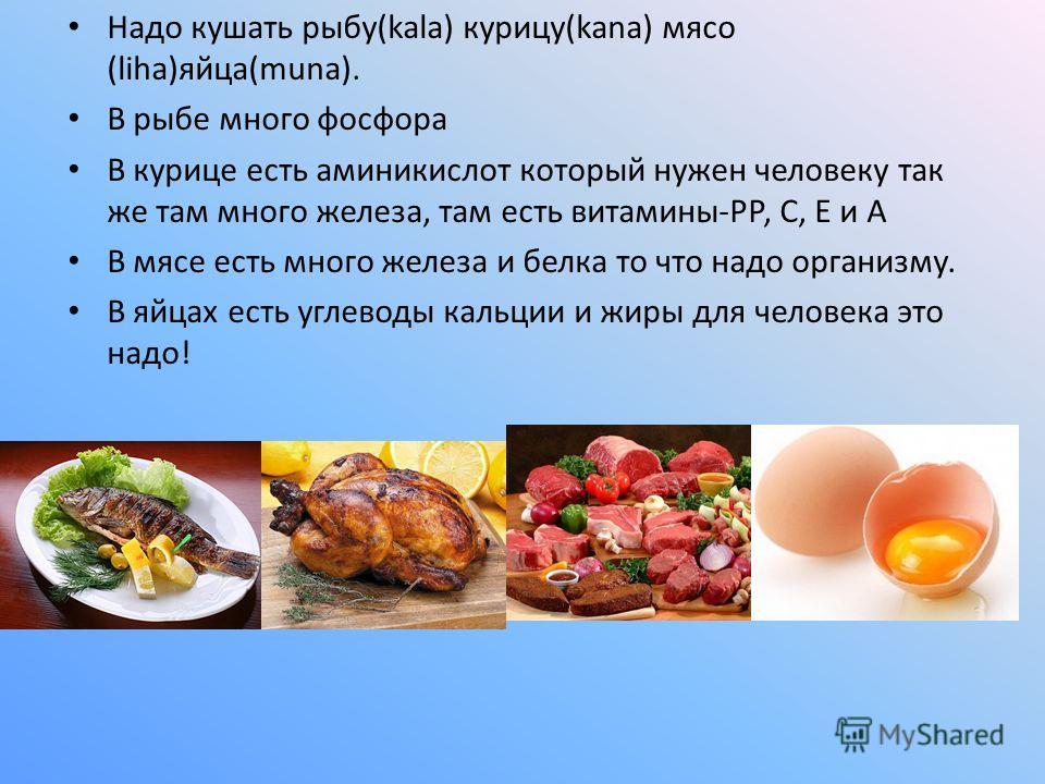 Надо кушать рыбу(kala) курицу(kana) мясо (liha)яйца(muna). В рыбе много фосфора В курице есть аминикислот который нужен человеку так же там много железа, там есть витамины-РР, С, Е и А В мясе есть много железа и белка то что надо организму. В яйцах е