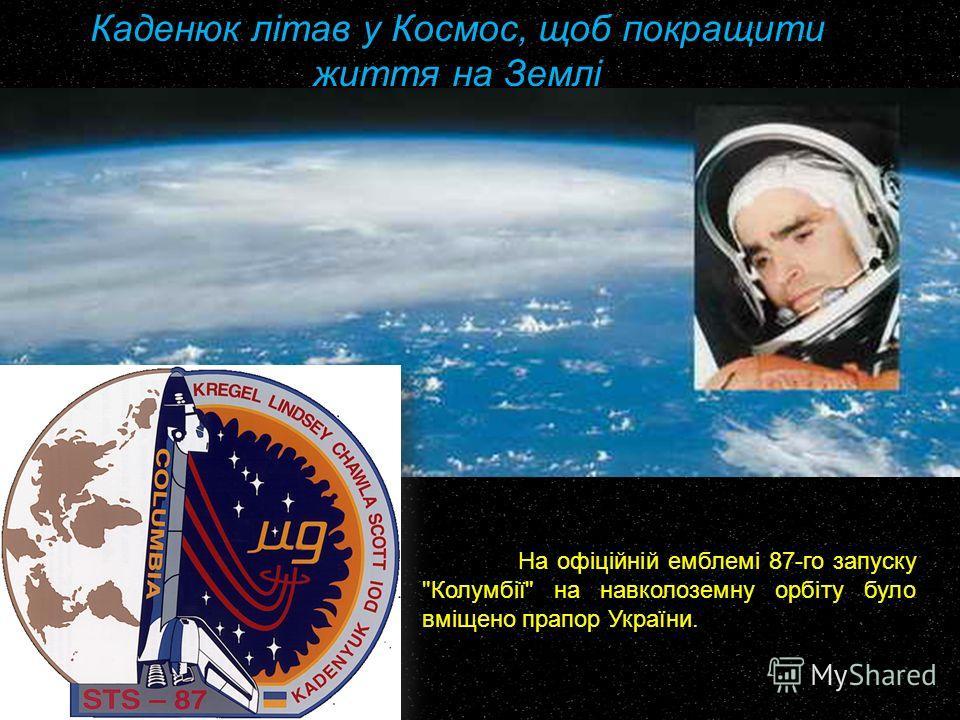 На офіційній емблемі 87-го запуску Колумбії на навколоземну орбіту було вміщено прапор України. Каденюк літав у Космос, щоб покращити життя на Землі