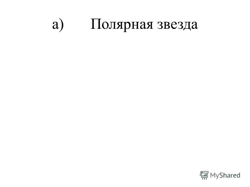 а) Полярная звезда
