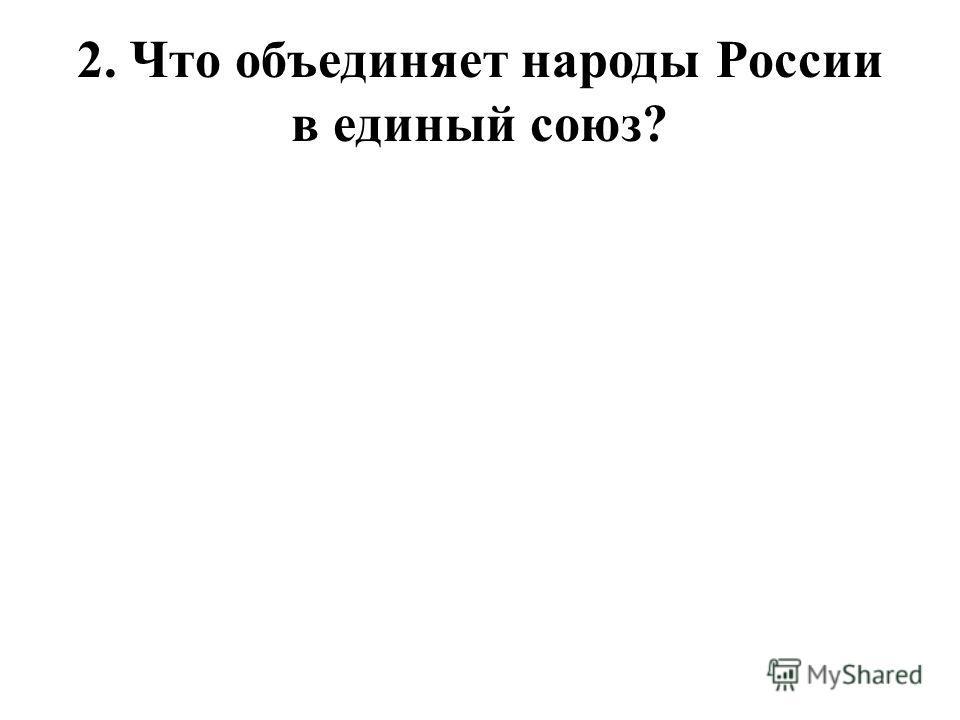 2. Что объединяет народы России в единый союз?