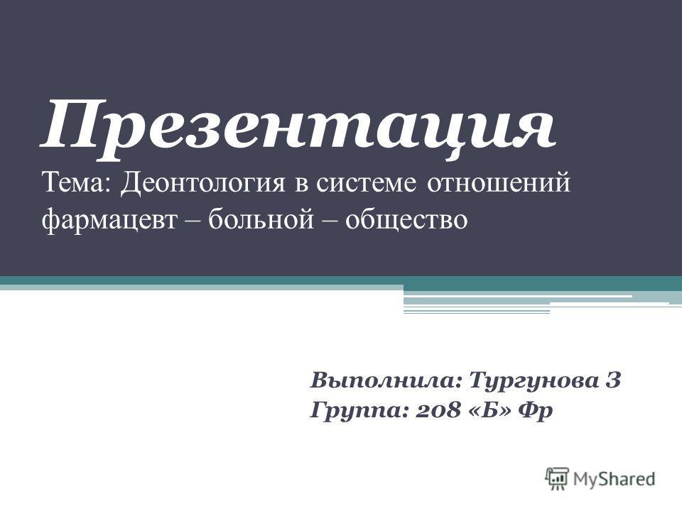 Презентация Тема: Деонтология в системе отношений фармацевт – больной – общество Выполнила: Тургунова З Группа: 208 «Б» Фр