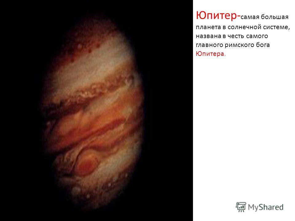 Юпитер- самая большая планета в солнечной системе, названа в честь самого главного римского бога Юпитера.