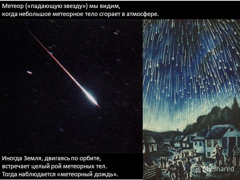 Метеор («падающую звезду») мы видим, когда небольшое метеорное тело сгорает в атмосфере. Иногда Земля, двигаясь по орбите, встречает целый рой метеорных тел. Тогда наблюдается «метеорный дождь».