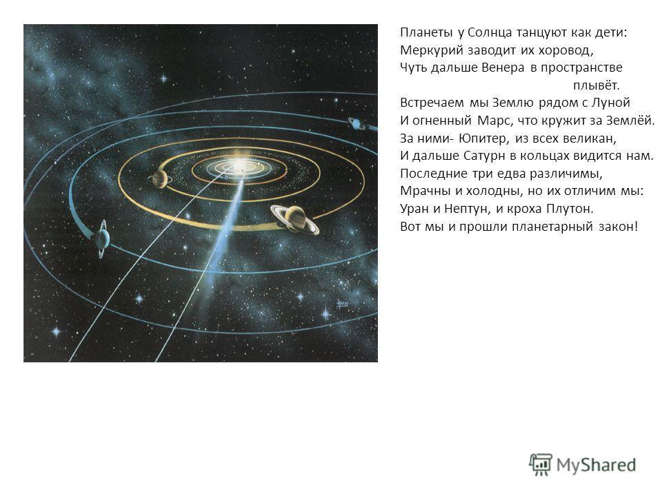 Планеты у Солнца танцуют как дети: Меркурий заводит их хоровод, Чуть дальше Венера в пространстве плывёт. Встречаем мы Землю рядом с Луной И огненный Марс, что кружит за Землёй. За ними- Юпитер, из всех великан, И дальше Сатурн в кольцах видится нам.