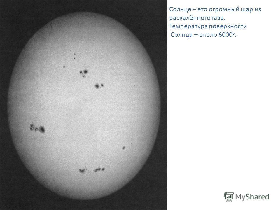 Солнце – это огромный шар из раскалённого газа. Температура поверхности Солнца – около 6000 о.