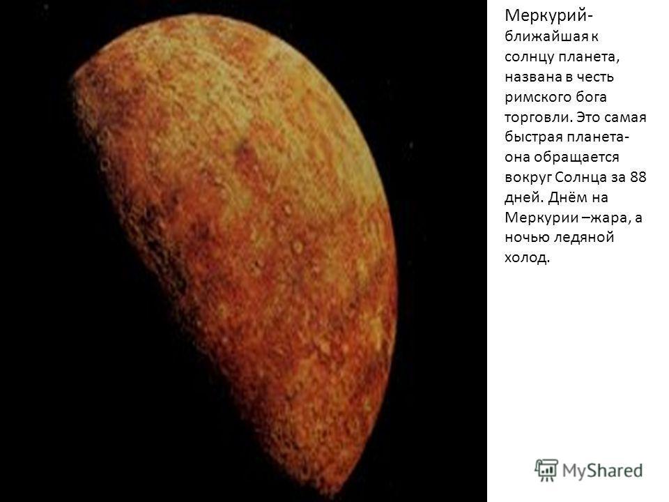 Меркурий- ближайшая к солнцу планета, названа в честь римского бога торговли. Это самая быстрая планета- она обращается вокруг Солнца за 88 дней. Днём на Меркурии –жара, а ночью ледяной холод.