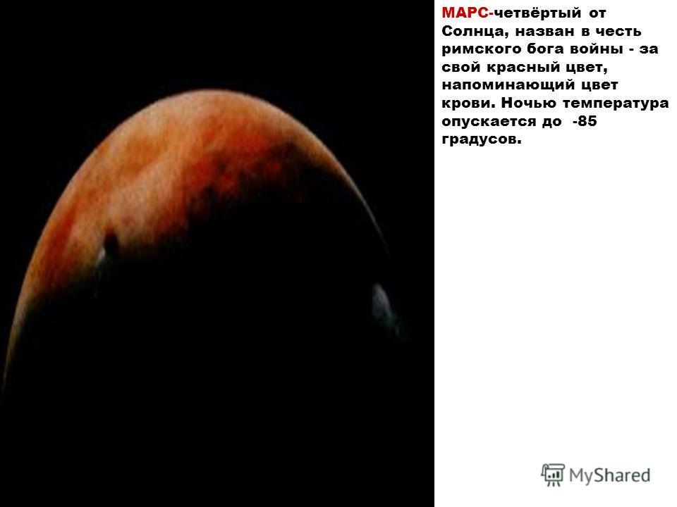МАРС-четвёртый от Солнца, назван в честь римского бога войны - за свой красный цвет, напоминающий цвет крови. Ночью температура опускается до -85 градусов.