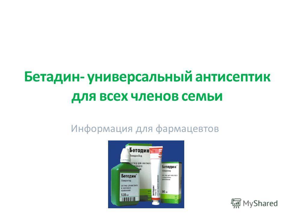 Бетадин- универсальный антисептик для всех членов семьи Информация для фармацевтов