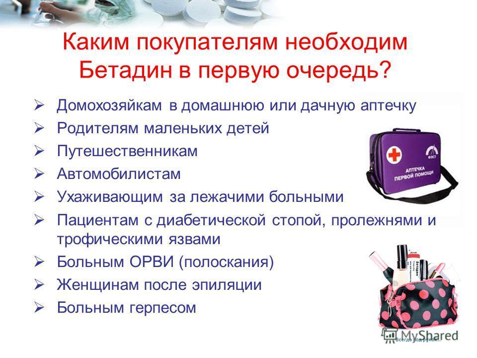 Каким покупателям необходим Бетадин в первую очередь? Домохозяйкам в домашнюю или дачную аптечку Родителям маленьких детей Путешественникам Автомобилистам Ухаживающим за лежачими больными Пациентам с диабетической стопой, пролежнями и трофическими яз