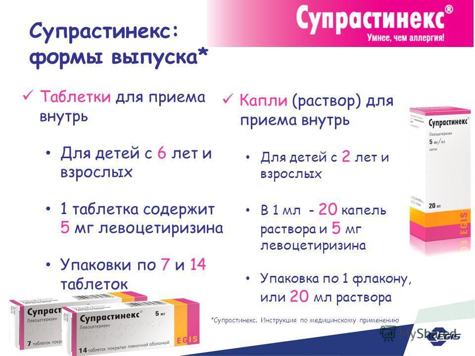 Супрастинекс: формы выпуска* Таблетки для приема внутрь Для детей с 6 лет и взрослых 1 таблетка содержит 5 мг левоцетиризина Упаковки по 7 и 14 таблеток Капли (раствор) для приема внутрь Для детей с 2 лет и взрослых В 1 мл - 20 капель раствора и 5 мг