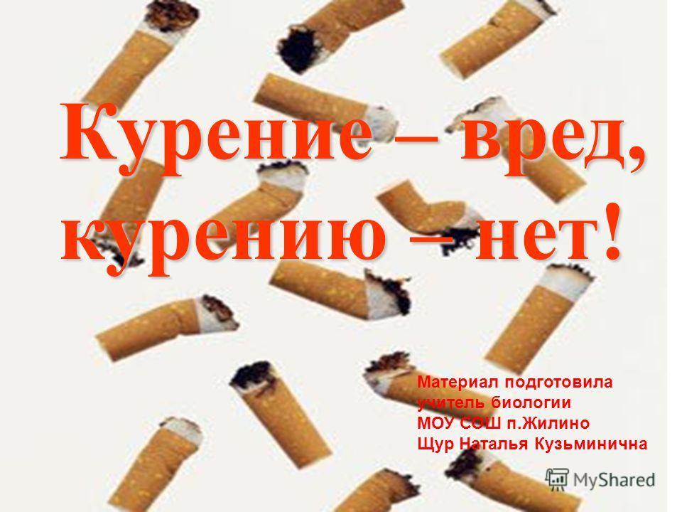Курение – вред, курению – нет! Материал подготовила учитель биологии МОУ СОШ п.Жилино Щур Наталья Кузьминична