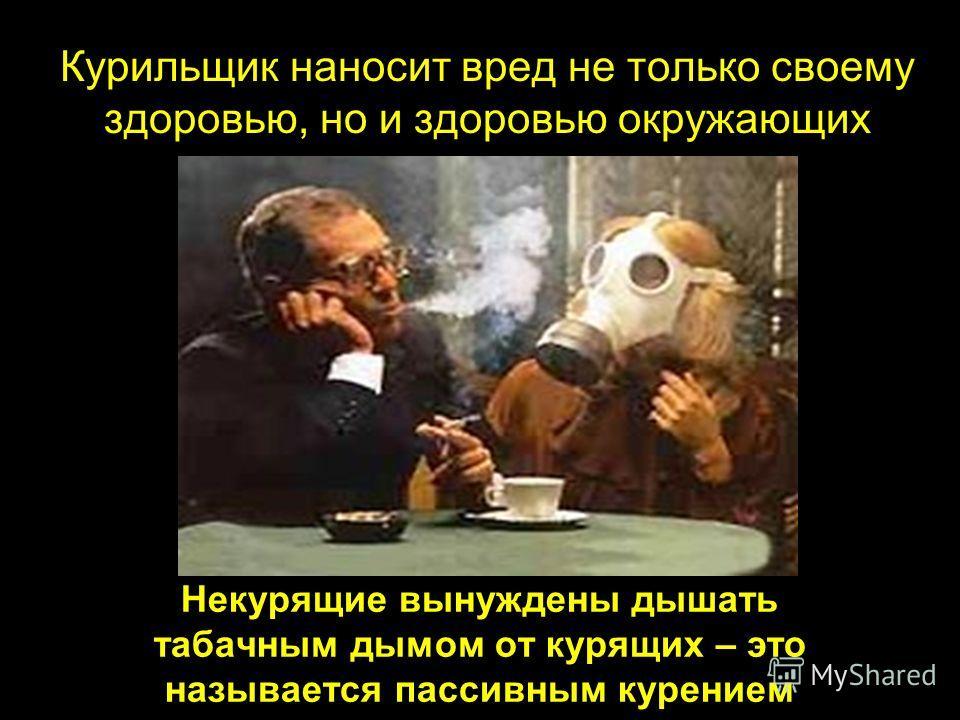 Некурящие вынуждены дышать табачным дымом от курящих – это называется пассивным курением Курильщик наносит вред не только своему здоровью, но и здоровью окружающих