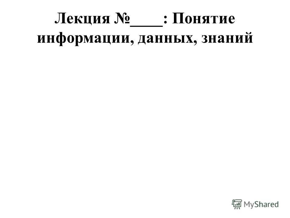 Лекция ____: Понятие информации, данных, знаний
