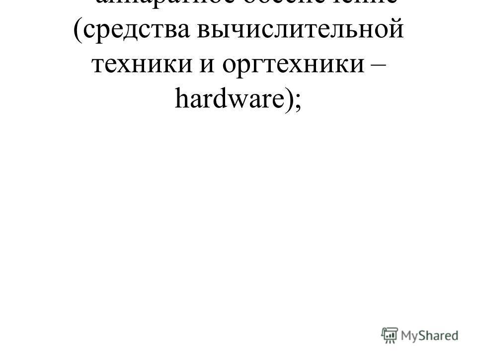 - аппаратное обеспечение (средства вычислительной техники и оргтехники – hardware);