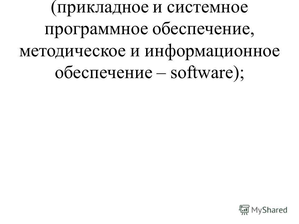 -программное обеспечение (прикладное и системное программное обеспечение, методическое и информационное обеспечение – software);
