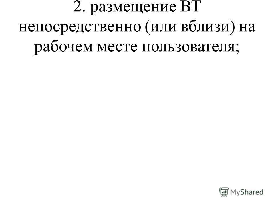 2. размещение ВТ непосредственно (или вблизи) на рабочем месте пользователя;