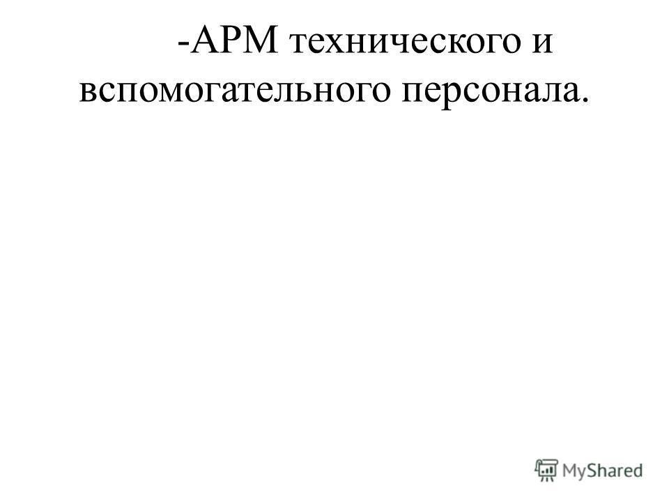 -АРМ технического и вспомогательного персонала.
