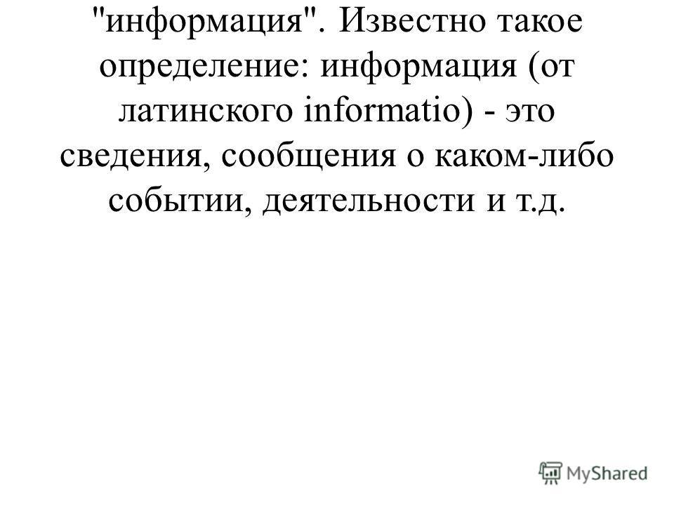 Существует множество определений и взглядов на понятие информация. Известно такое определение: информация (от латинского informatio) - это сведения, сообщения о каком-либо событии, деятельности и т.д.