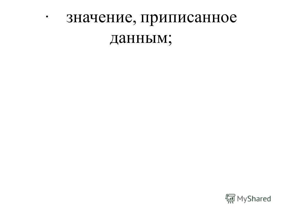 · значение, приписанное данным;