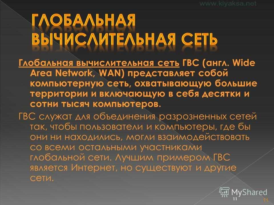11 Глобальная вычислительная сеть ГВС (англ. Wide Area Network, WAN) представляет собой компьютерную сеть, охватывающую большие территории и включающую в себя десятки и сотни тысяч компьютеров. ГВС служат для объединения разрозненных сетей так, чтобы