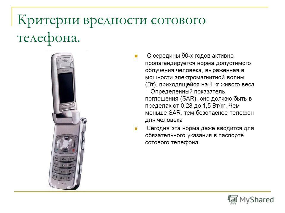 Критерии вредности сотового телефона. С середины 90-х годов активно пропагандируется норма допустимого облучения человека, выраженная в мощности электромагнитной волны (Вт), приходящейся на 1 кг живого веса - Определенный показатель поглощения (SAR),