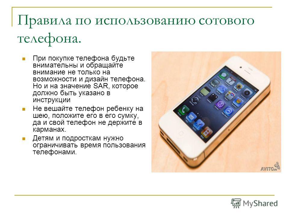 Правила по использованию сотового телефона. При покупке телефона будьте внимательны и обращайте внимание не только на возможности и дизайн телефона. Но и на значение SAR, которое должно быть указано в инструкции Не вешайте телефон ребенку на шею, пол