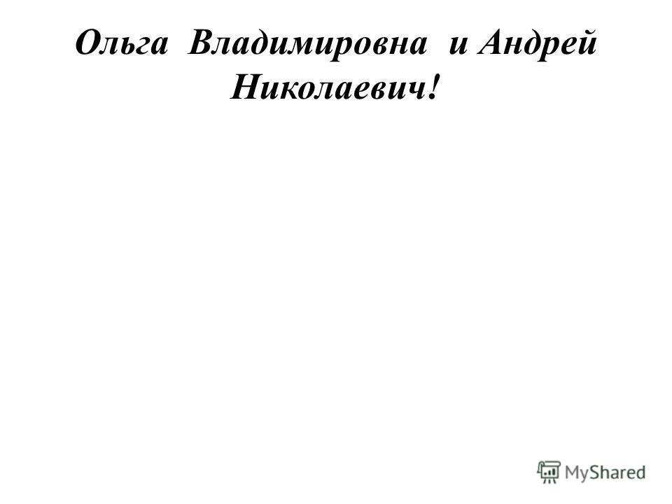 Ольга Владимировна и Андрей Николаевич!