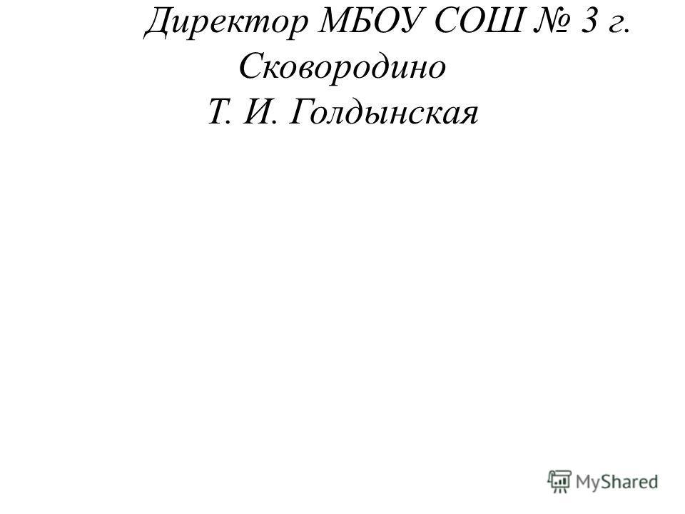 Директор МБОУ СОШ 3 г. Сковородино Т. И. Голдынская
