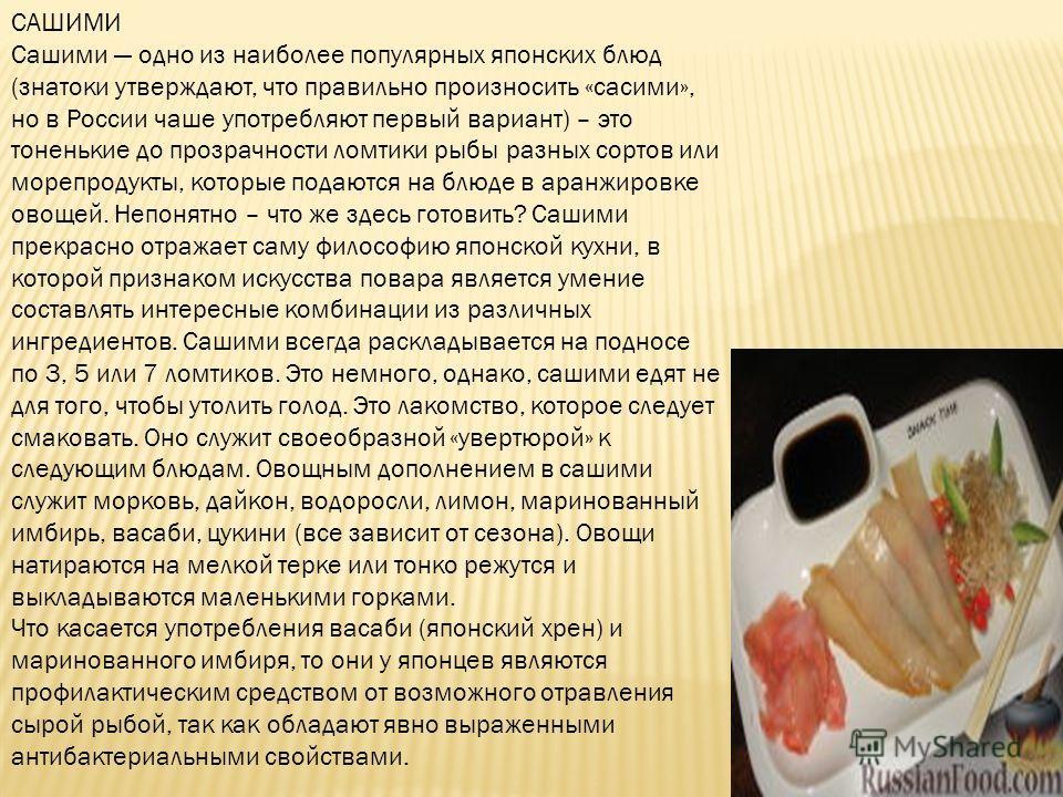САШИМИ Сашими одно из наиболее популярных японских блюд (знатоки утверждают, что правильно произносить «сасими», но в России чаше употребляют первый вариант) – это тоненькие до прозрачности ломтики рыбы разных сортов или морепродукты, которые подаютс
