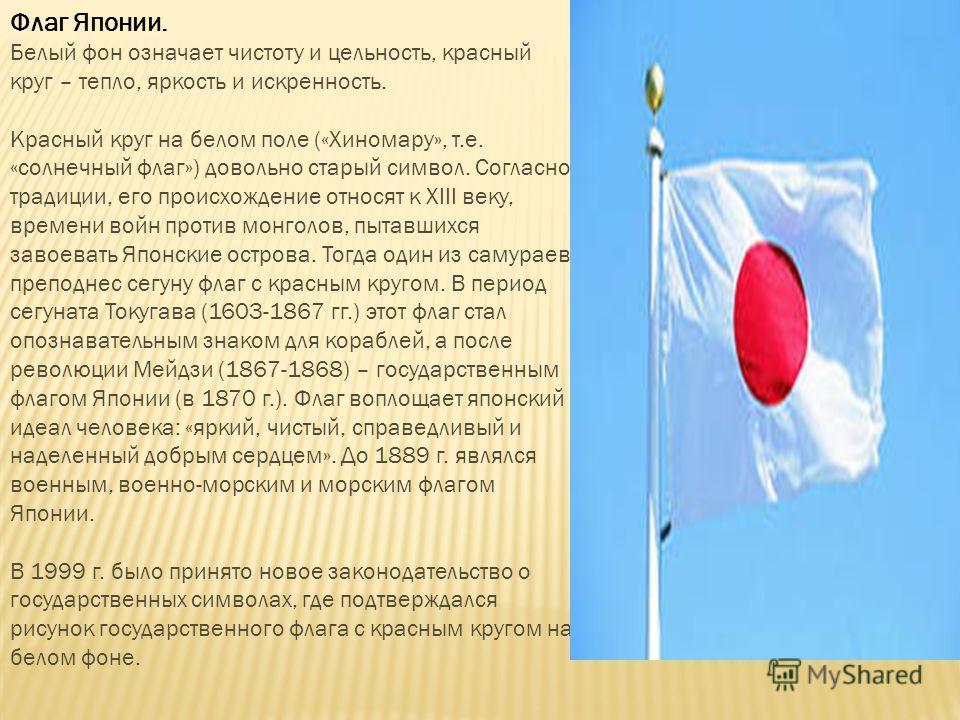 Флаг Японии. Белый фон означает чистоту и цельность, красный круг – тепло, яркость и искренность. Красный круг на белом поле («Хиномару», т.е. «солнечный флаг») довольно старый символ. Согласно традиции, его происхождение относят к XIII веку, времени