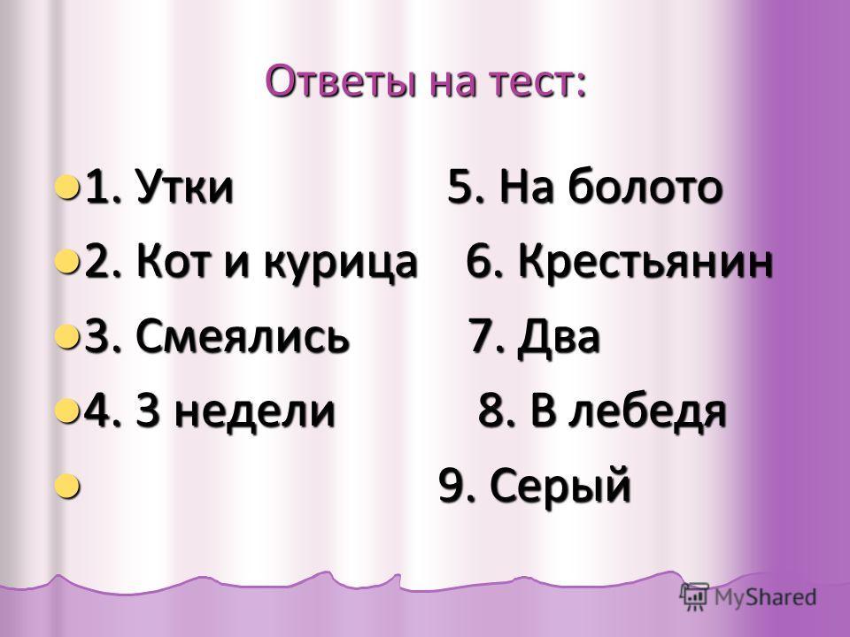 Ответы на тест: 1. Утки 5. На болото 1. Утки 5. На болото 2. Кот и курица 6. Крестьянин 2. Кот и курица 6. Крестьянин 3. Смеялись 7. Два 3. Смеялись 7. Два 4. 3 недели 8. В лебедя 4. 3 недели 8. В лебедя 9. Серый 9. Серый