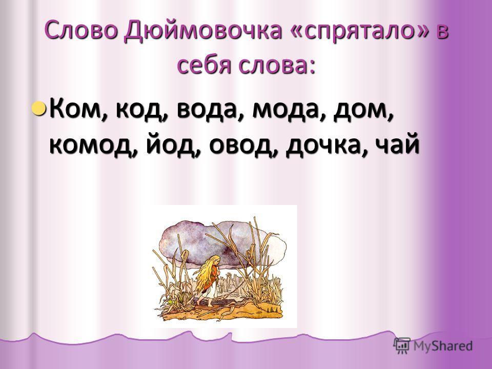 Слово Дюймовочка «спрятало» в себя слова: Ком, код, вода, мода, дом, комод, йод, овод, дочка, чай Ком, код, вода, мода, дом, комод, йод, овод, дочка, чай