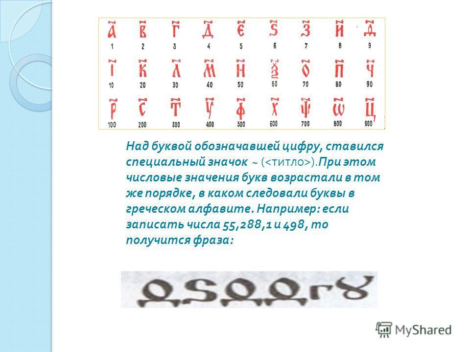 Над буквой обозначавшей цифру, ставился специальный значок ~ ( ).При этом числовые значения букв возрастали в том же порядке, в каком следовали буквы в греческом алфавите. Например: если записать числа 55,288,1 и 498, то получится фраза: