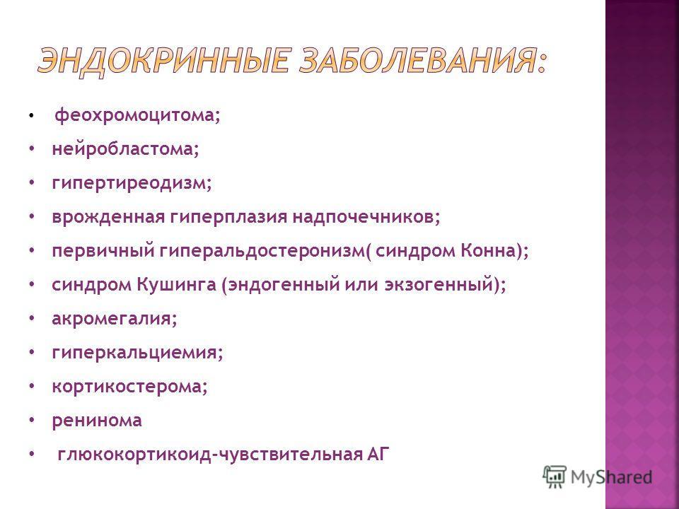феохромоцитома; нейробластома; гипертиреодизм; врожденная гиперплазия надпочечников; первичный гиперальдостеронизм( синдром Конна); синдром Кушинга (эндогенный или экзогенный); акромегалия; гиперкальциемия; кортикостерома; ренинома глюкокортикоид-чув