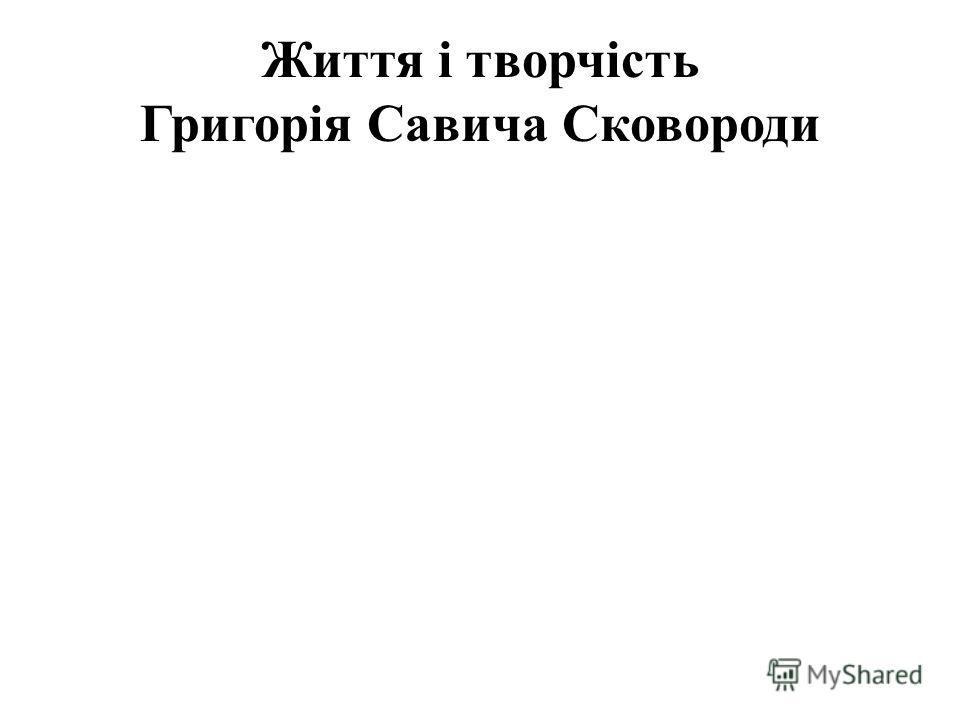 Життя і творчість Григорія Савича Сковороди