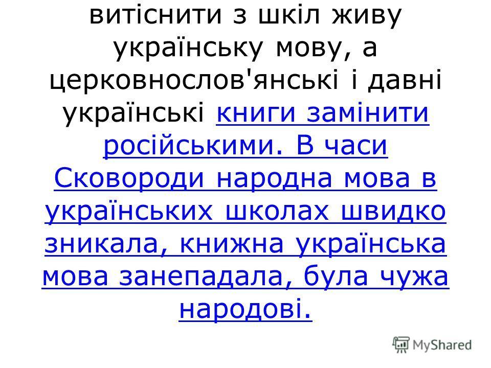 Щоб ввергнути Україну в морок суцільної неписьменності, царизмові знадобилося 200 літ. Уже з перших років XVIII століття російське самодержавство докладає зусиль, аби витіснити з шкіл живу українську мову, а церковнослов'янські і давні українські кни