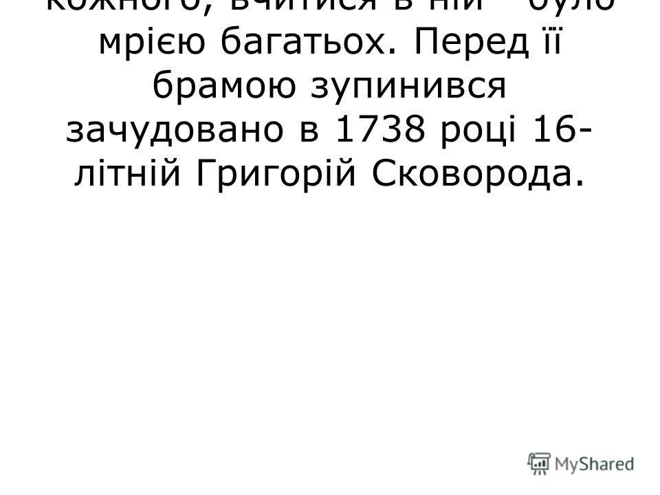 Київська академія вабила кожного, вчитися в ній - було мрією багатьох. Перед її брамою зупинився зачудовано в 1738 році 16- літній Григорій Сковорода.
