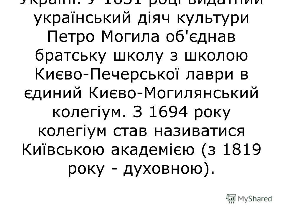 Київська академія була першим вищим учбовим закладом на Україні. 1615 рік, рік відкриття Київської братської школи, вважається початком вищої освіти на Україні. У 1631 році видатний український діяч культури Петро Могила об'єднав братську школу з шко